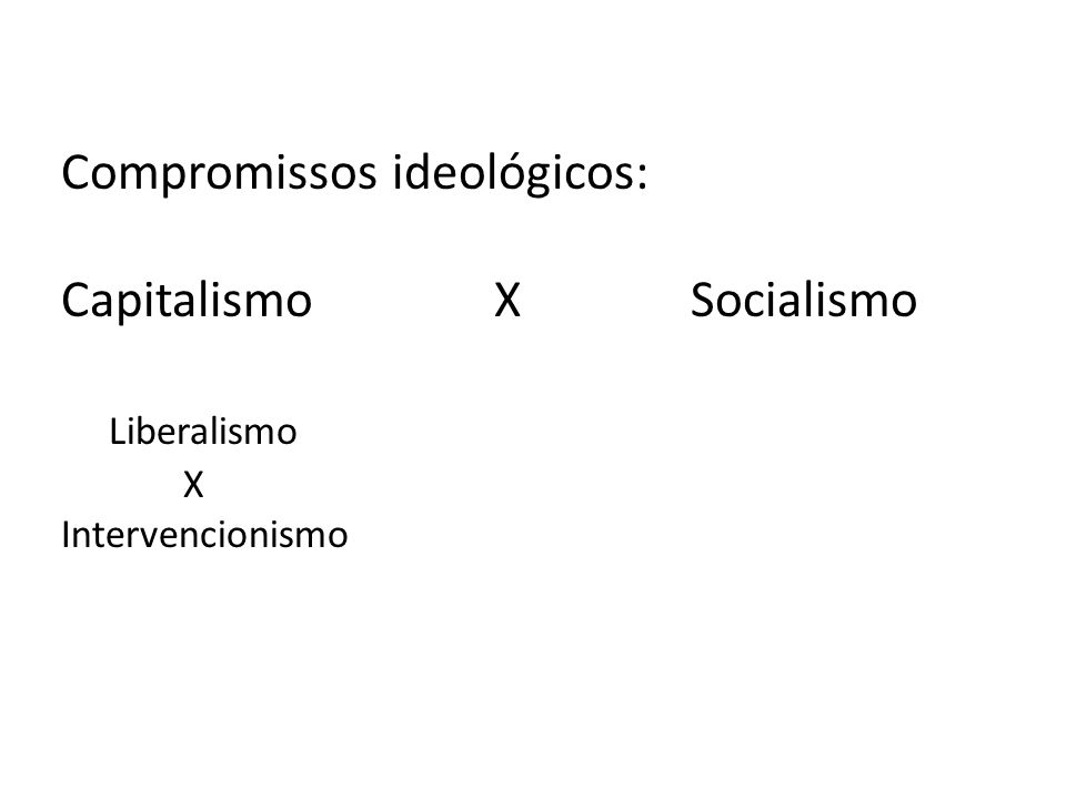 Compromissos ideológicos: Capitalismo X Socialismo Liberalismo X Intervencionismo