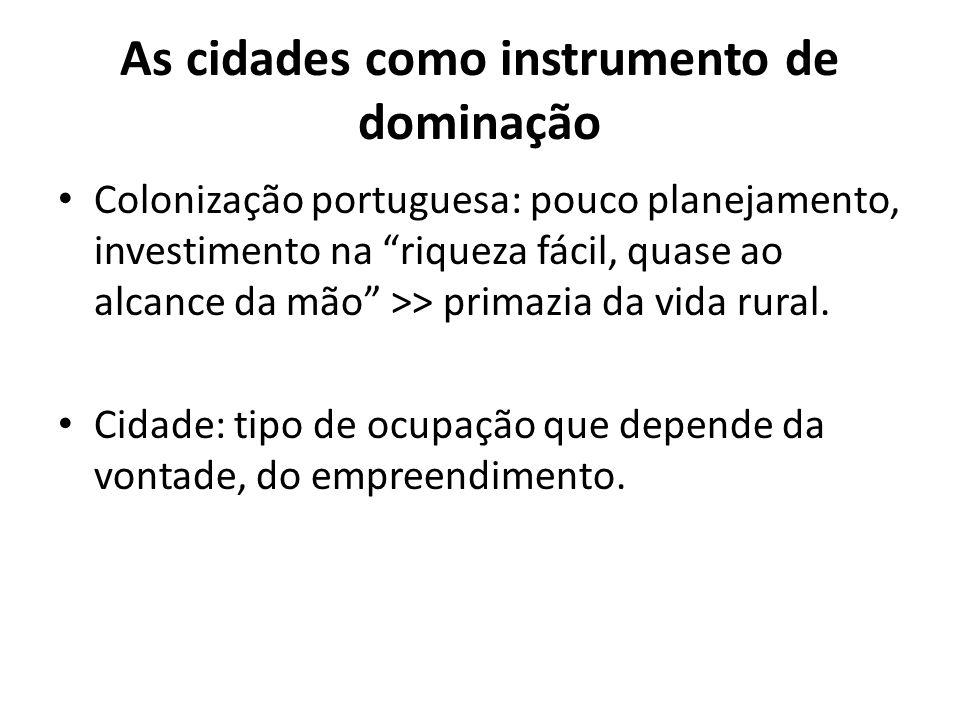 As cidades como instrumento de dominação Colonização portuguesa: pouco planejamento, investimento na riqueza fácil, quase ao alcance da mão >> primazi