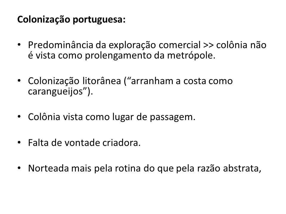 Colonização portuguesa: Predominância da exploração comercial >> colônia não é vista como prolengamento da metrópole. Colonização litorânea (arranham