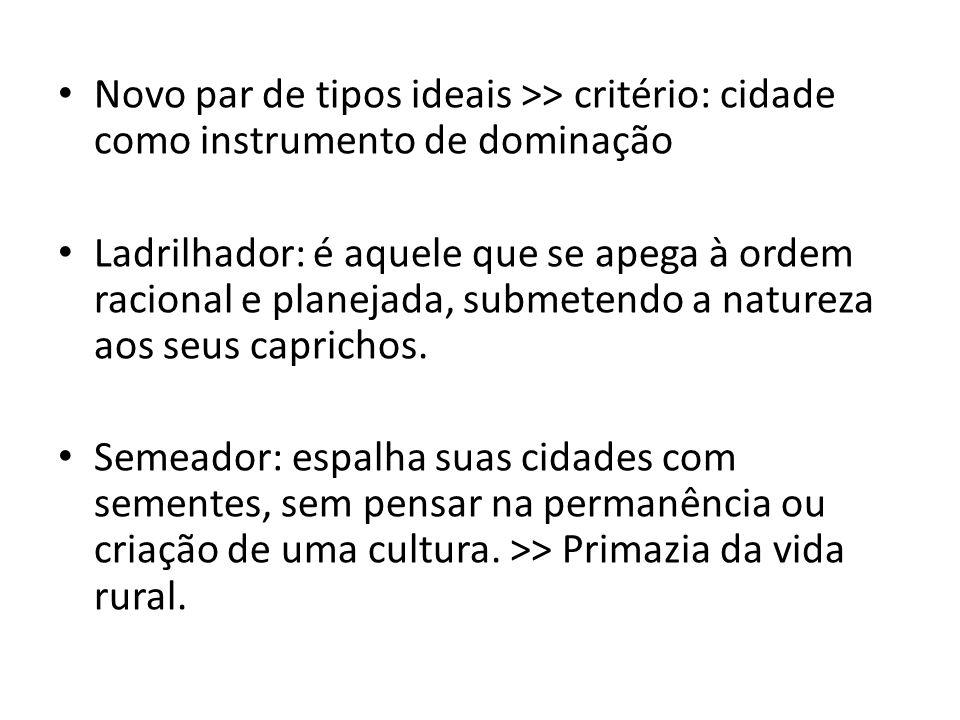 Novo par de tipos ideais >> critério: cidade como instrumento de dominação Ladrilhador: é aquele que se apega à ordem racional e planejada, submetendo
