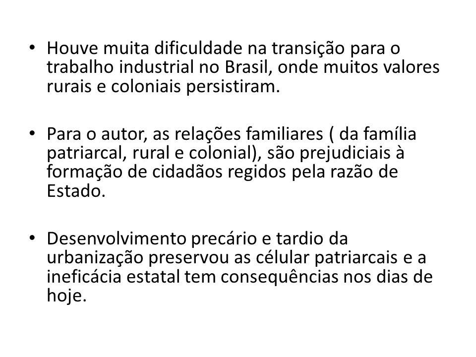 Houve muita dificuldade na transição para o trabalho industrial no Brasil, onde muitos valores rurais e coloniais persistiram. Para o autor, as relaçõ
