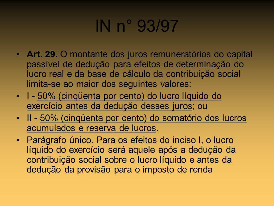 IN n° 93/97 Art. 29. O montante dos juros remuneratórios do capital passível de dedução para efeitos de determinação do lucro real e da base de cálcul
