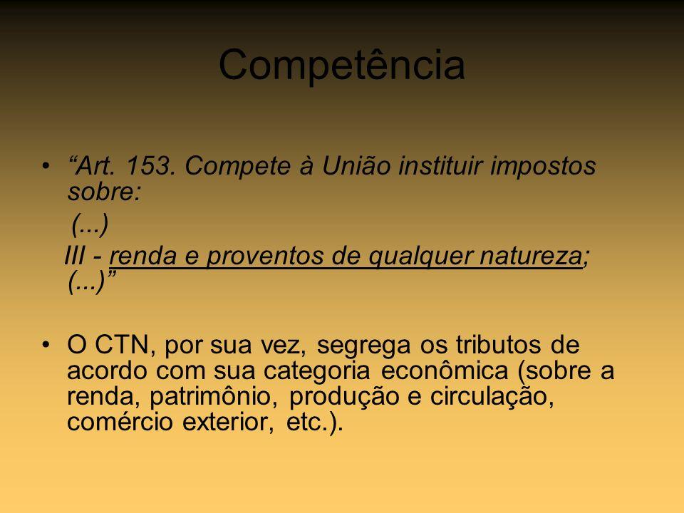 Competência Art. 153. Compete à União instituir impostos sobre: (...) III - renda e proventos de qualquer natureza; (...) O CTN, por sua vez, segrega