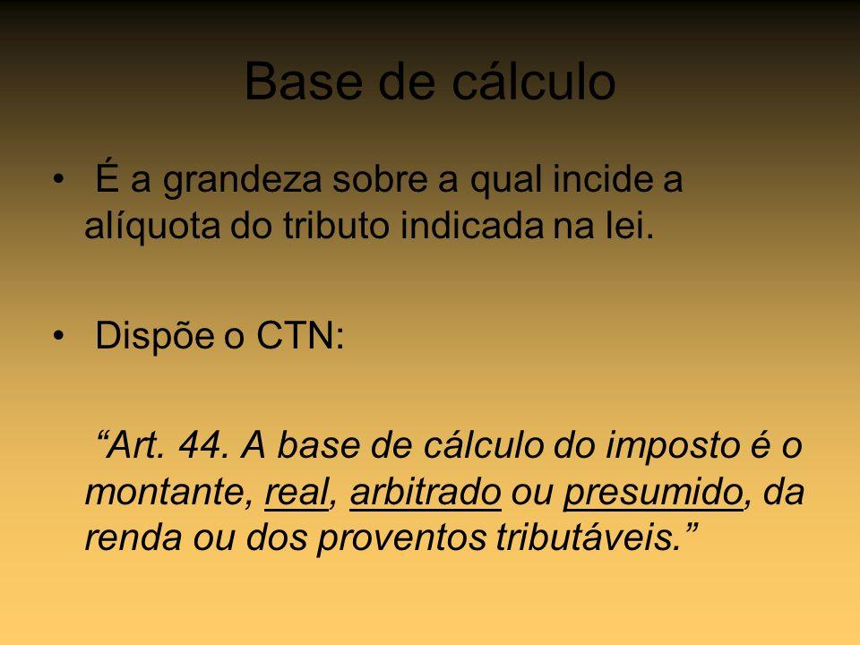 Base de cálculo É a grandeza sobre a qual incide a alíquota do tributo indicada na lei. Dispõe o CTN: Art. 44. A base de cálculo do imposto é o montan