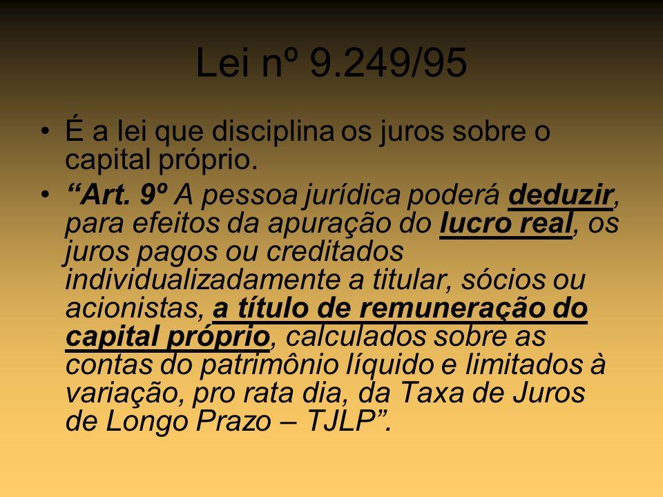 Lei nº 9.249/95 É a lei que disciplina os juros sobre o capital próprio. Art. 9º A pessoa jurídica poderá deduzir, para efeitos da apuração do lucro r