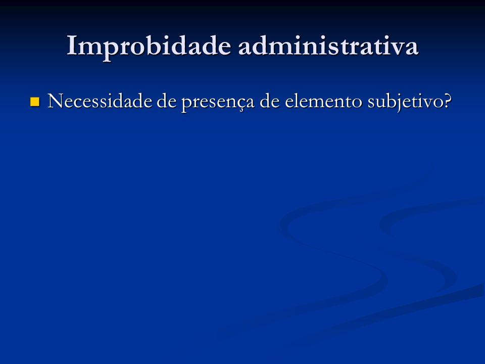 Improbidade administrativa Necessidade de presença de elemento subjetivo? Necessidade de presença de elemento subjetivo?