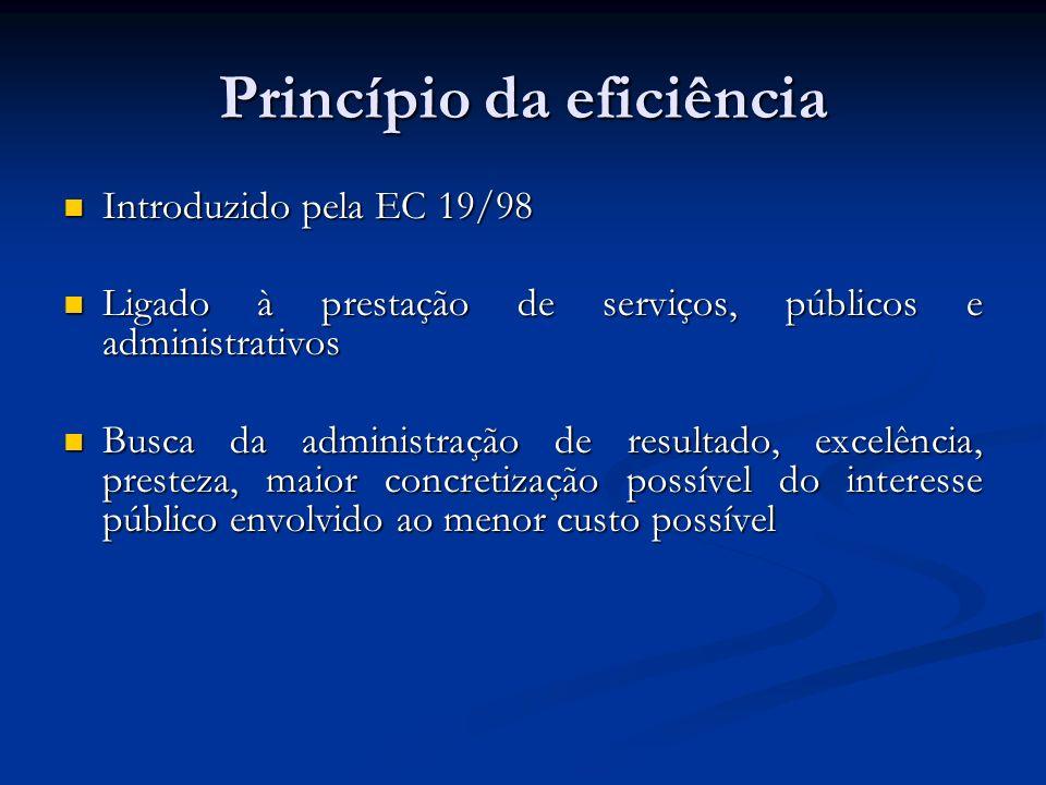 Princípio da eficiência Introduzido pela EC 19/98 Introduzido pela EC 19/98 Ligado à prestação de serviços, públicos e administrativos Ligado à prestação de serviços, públicos e administrativos Busca da administração de resultado, excelência, presteza, maior concretização possível do interesse público envolvido ao menor custo possível Busca da administração de resultado, excelência, presteza, maior concretização possível do interesse público envolvido ao menor custo possível
