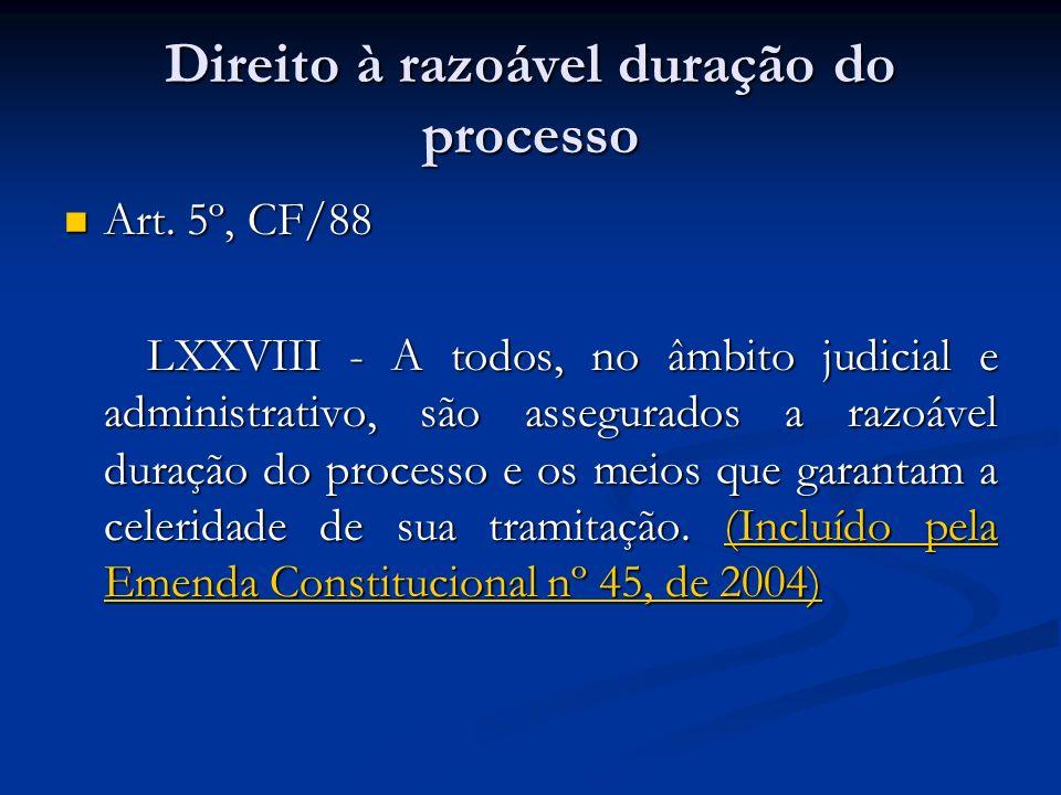 Direito à razoável duração do processo Art. 5º, CF/88 Art. 5º, CF/88 LXXVIII - A todos, no âmbito judicial e administrativo, são assegurados a razoáve
