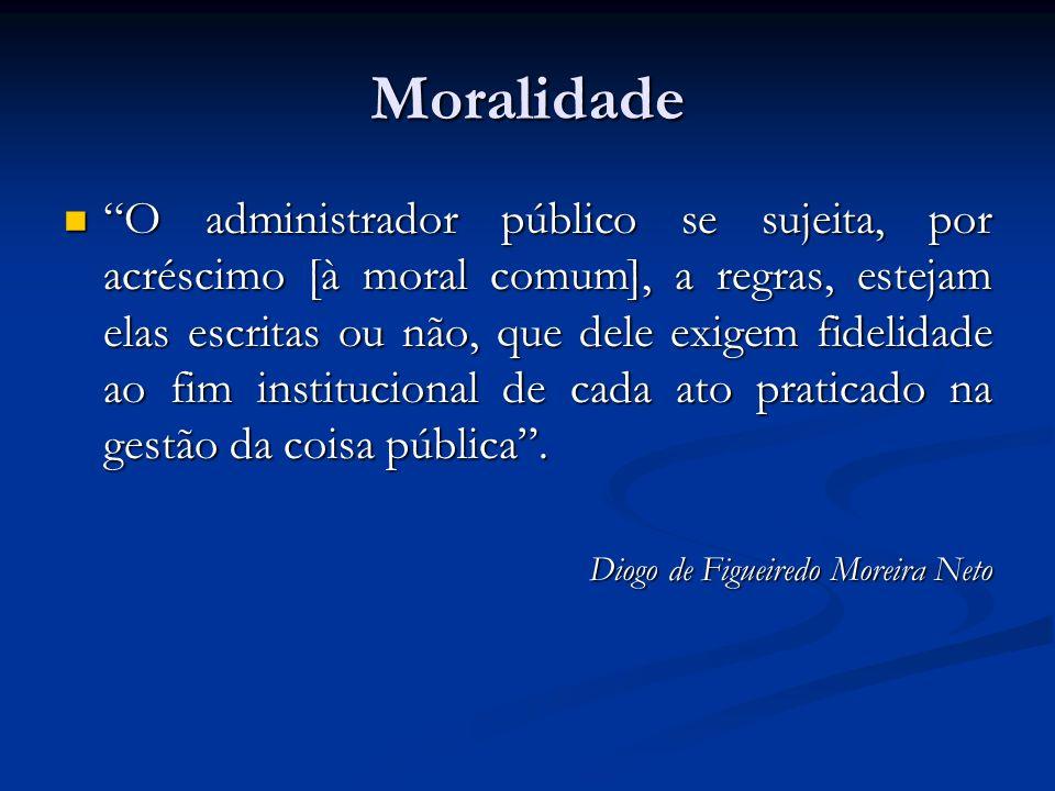 Moralidade O administrador público se sujeita, por acréscimo [à moral comum], a regras, estejam elas escritas ou não, que dele exigem fidelidade ao fim institucional de cada ato praticado na gestão da coisa pública.