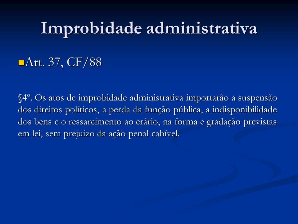 Improbidade administrativa Art. 37, CF/88 Art. 37, CF/88 §4º. Os atos de improbidade administrativa importarão a suspensão dos direitos políticos, a p