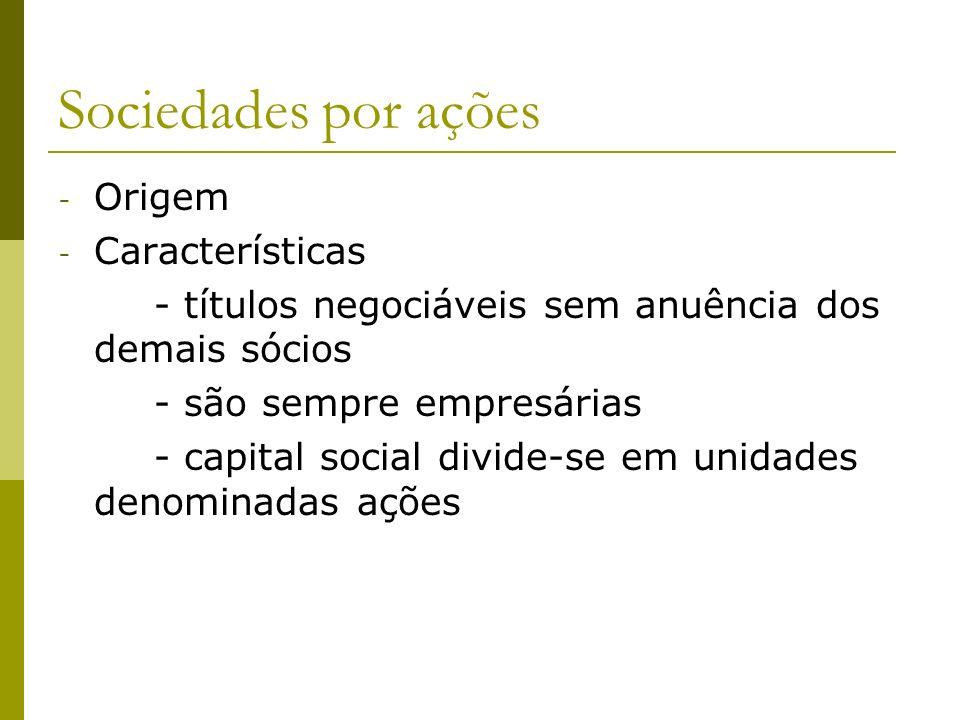 Sociedades por ações - Origem - Características - títulos negociáveis sem anuência dos demais sócios - são sempre empresárias - capital social divide-