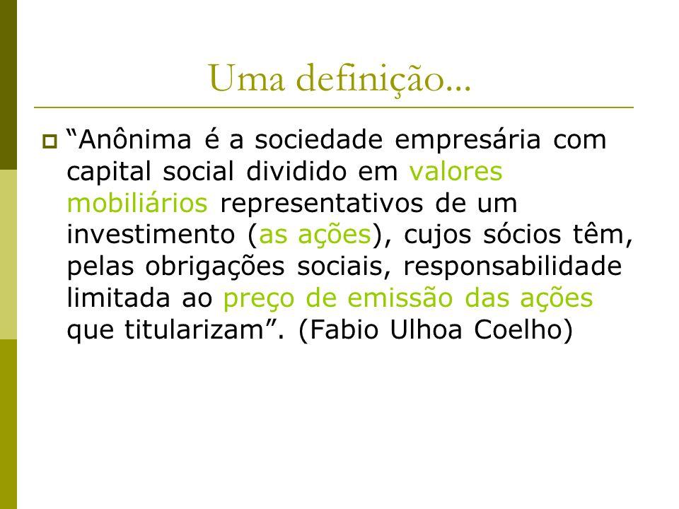 Uma definição... Anônima é a sociedade empresária com capital social dividido em valores mobiliários representativos de um investimento (as ações), cu