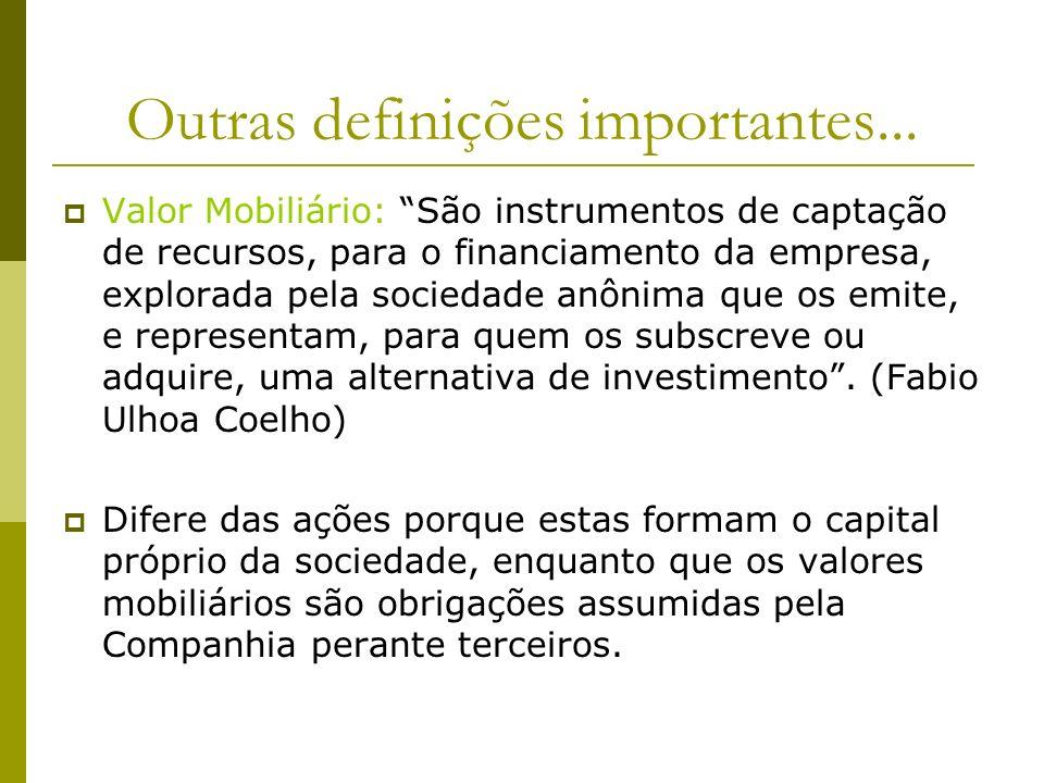 Outras definições importantes... Valor Mobiliário: São instrumentos de captação de recursos, para o financiamento da empresa, explorada pela sociedade