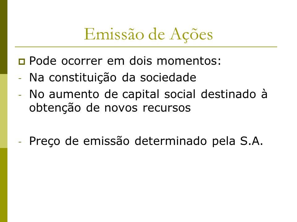 Emissão de Ações Pode ocorrer em dois momentos: - Na constituição da sociedade - No aumento de capital social destinado à obtenção de novos recursos -