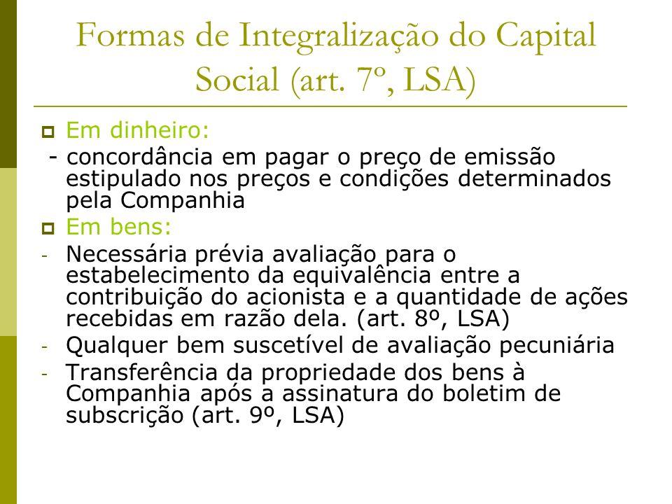 Formas de Integralização do Capital Social (art. 7º, LSA) Em dinheiro: - concordância em pagar o preço de emissão estipulado nos preços e condições de