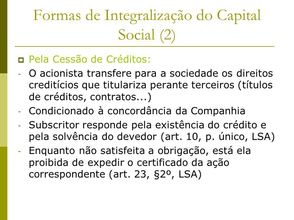 Formas de Integralização do Capital Social (2) Pela Cessão de Créditos: - O acionista transfere para a sociedade os direitos creditícios que titulariz