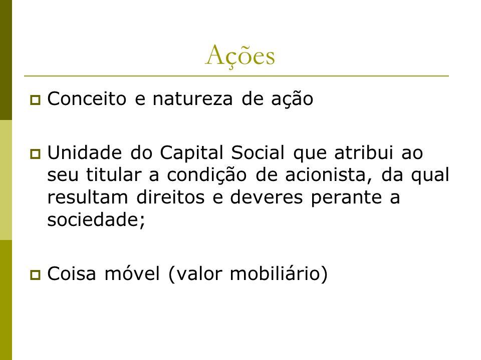 Ações Conceito e natureza de ação Unidade do Capital Social que atribui ao seu titular a condição de acionista, da qual resultam direitos e deveres pe