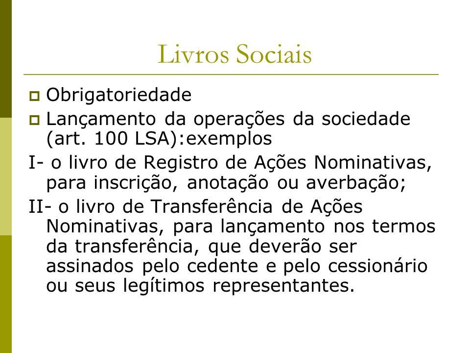 Livros Sociais Obrigatoriedade Lançamento da operações da sociedade (art. 100 LSA):exemplos I- o livro de Registro de Ações Nominativas, para inscriçã