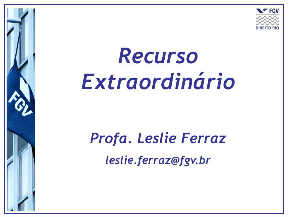 Recurso Extraordinário Profa. Leslie Ferraz leslie.ferraz@fgv.br