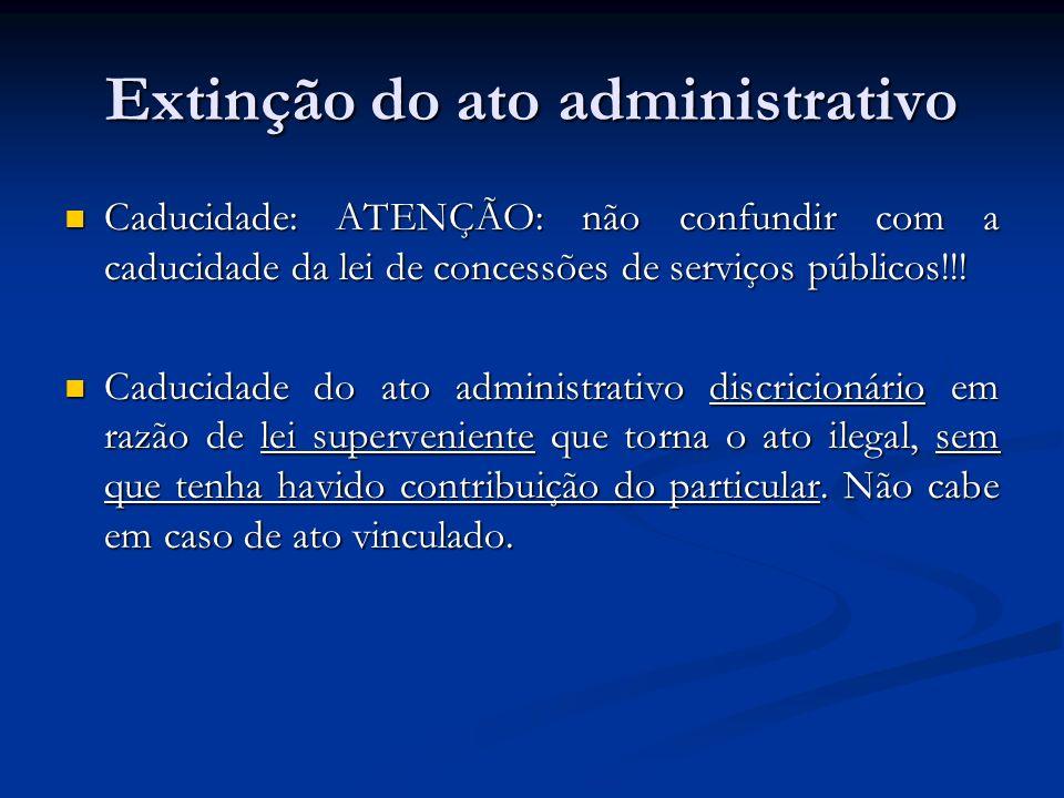Extinção do ato administrativo Caducidade: ATENÇÃO: não confundir com a caducidade da lei de concessões de serviços públicos!!! Caducidade: ATENÇÃO: n
