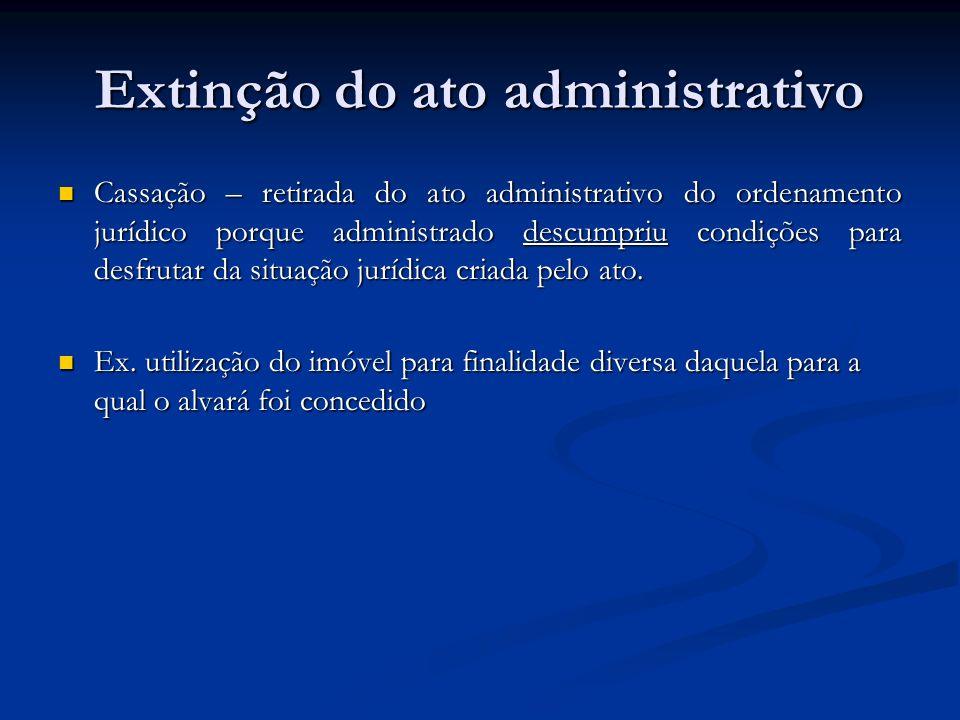 Extinção do ato administrativo Cassação – retirada do ato administrativo do ordenamento jurídico porque administrado descumpriu condições para desfrut