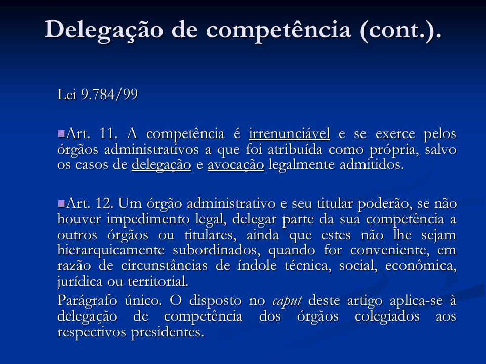 Delegação de competência (cont.). Lei 9.784/99 Art. 11. A competência é irrenunciável e se exerce pelos órgãos administrativos a que foi atribuída com