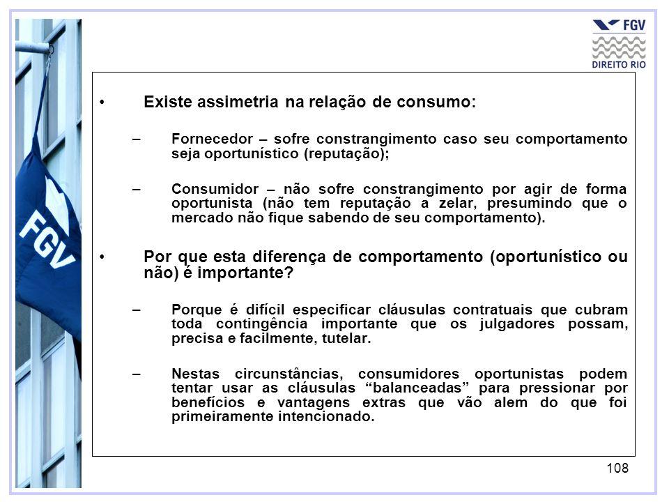 108 Existe assimetria na relação de consumo: –Fornecedor – sofre constrangimento caso seu comportamento seja oportunístico (reputação); –Consumidor – não sofre constrangimento por agir de forma oportunista (não tem reputação a zelar, presumindo que o mercado não fique sabendo de seu comportamento).