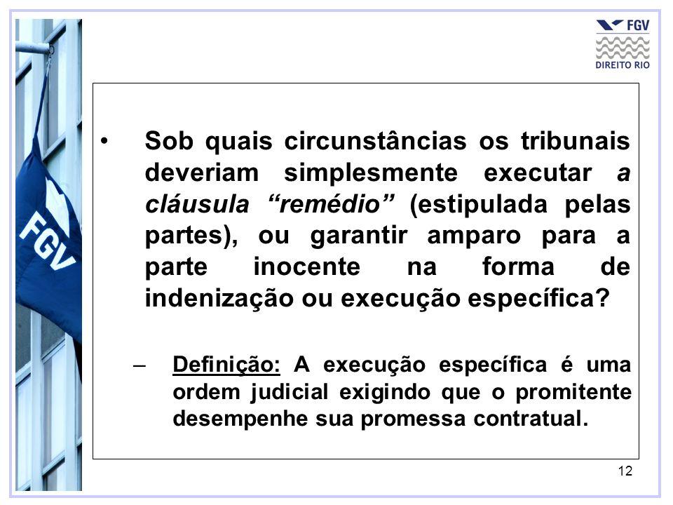 12 Sob quais circunstâncias os tribunais deveriam simplesmente executar a cláusula remédio (estipulada pelas partes), ou garantir amparo para a parte inocente na forma de indenização ou execução específica.