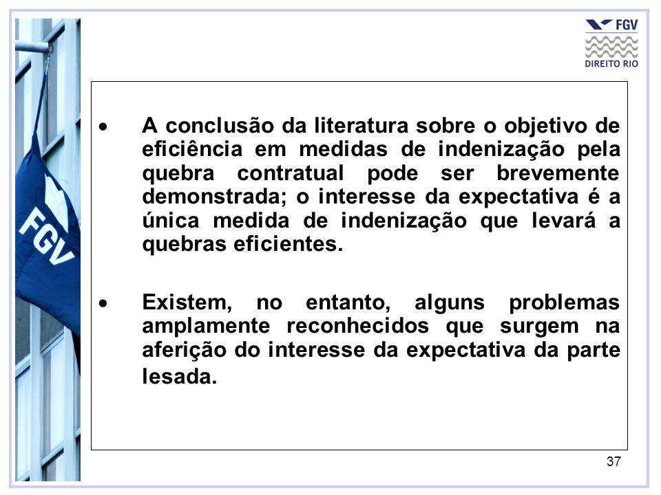 37 A conclusão da literatura sobre o objetivo de eficiência em medidas de indenização pela quebra contratual pode ser brevemente demonstrada; o interesse da expectativa é a única medida de indenização que levará a quebras eficientes.