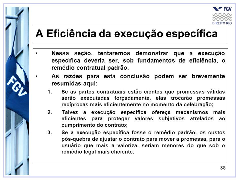 38 A Eficiência da execução específica Nessa seção, tentaremos demonstrar que a execução específica deveria ser, sob fundamentos de eficiência, o remédio contratual padrão.