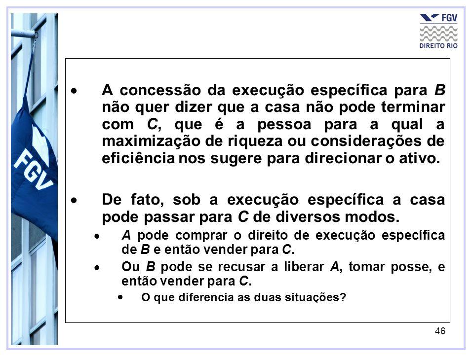 46 A concessão da execução específica para B não quer dizer que a casa não pode terminar com C, que é a pessoa para a qual a maximização de riqueza ou considerações de eficiência nos sugere para direcionar o ativo.
