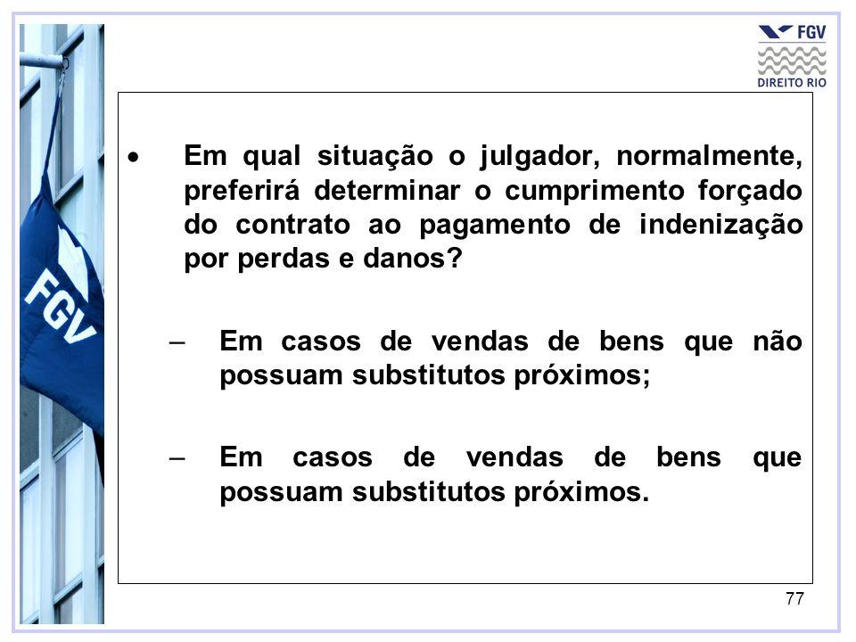 77 Em qual situação o julgador, normalmente, preferirá determinar o cumprimento forçado do contrato ao pagamento de indenização por perdas e danos.