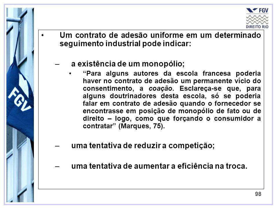 98 Um contrato de adesão uniforme em um determinado seguimento industrial pode indicar: –a existência de um monopólio; Para alguns autores da escola francesa poderia haver no contrato de adesão um permanente vício do consentimento, a coação.