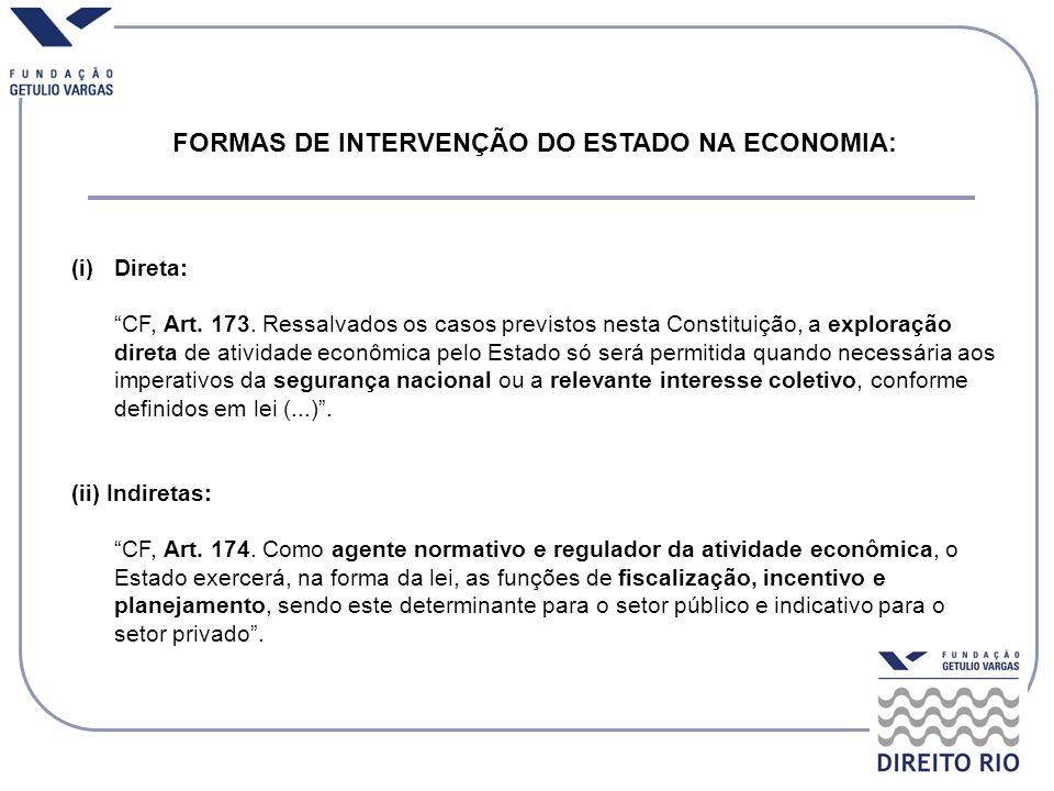 FORMAS DE INTERVENÇÃO DO ESTADO NA ECONOMIA: (i)Direta: CF, Art. 173. Ressalvados os casos previstos nesta Constituição, a exploração direta de ativid