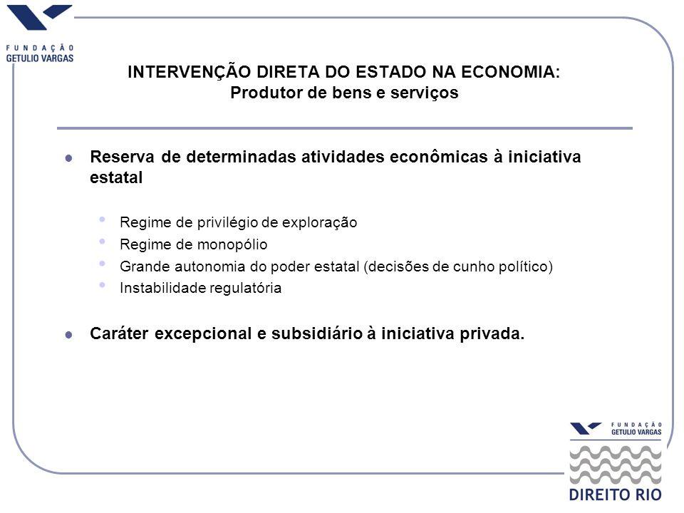 INTERVENÇÃO DIRETA DO ESTADO NA ECONOMIA: Produtor de bens e serviços Reserva de determinadas atividades econômicas à iniciativa estatal Regime de pri