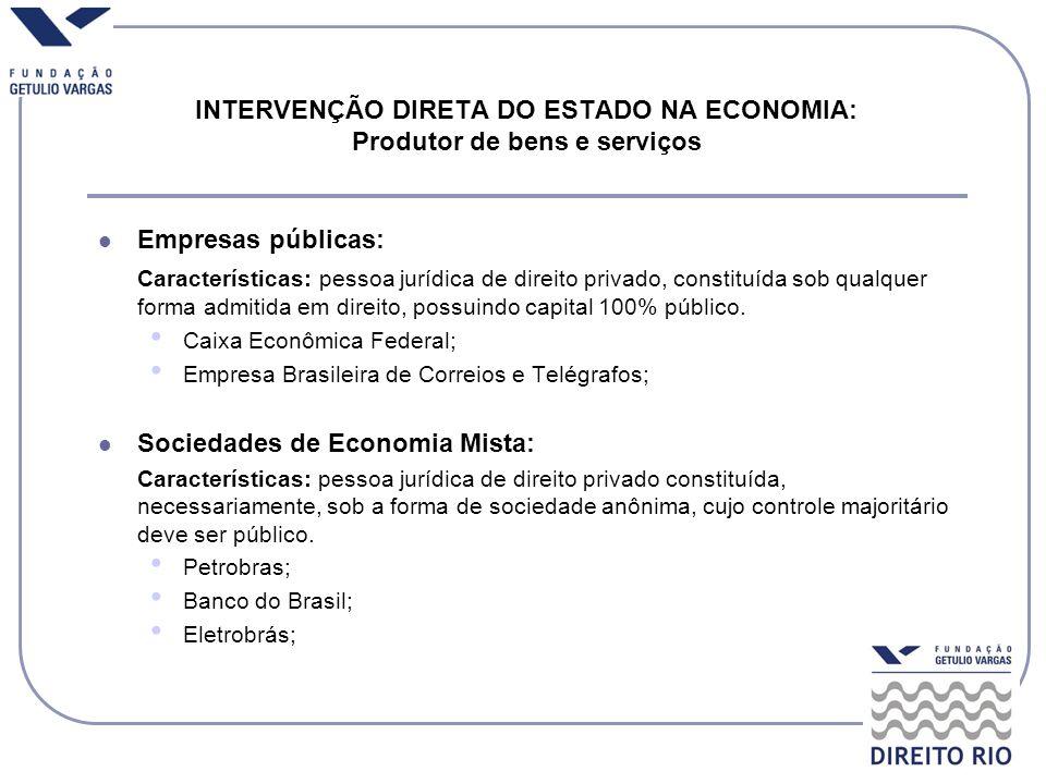 INTERVENÇÃO DIRETA DO ESTADO NA ECONOMIA: Produtor de bens e serviços Empresas públicas: Características: pessoa jurídica de direito privado, constitu