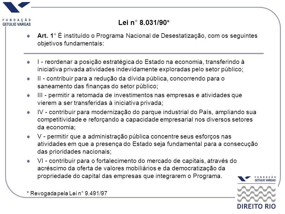 Lei n ° 8.031/90* Art. 1° É instituído o Programa Nacional de Desestatização, com os seguintes objetivos fundamentais: I - reordenar a posição estraté