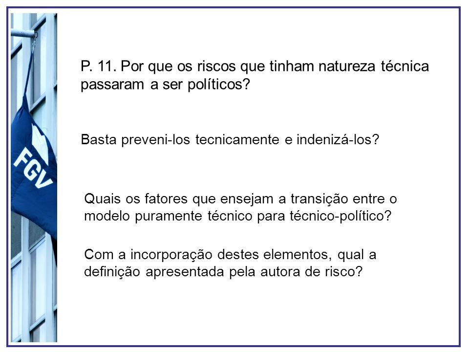 P. 11. Por que os riscos que tinham natureza técnica passaram a ser políticos? Basta preveni-los tecnicamente e indenizá-los? Quais os fatores que ens