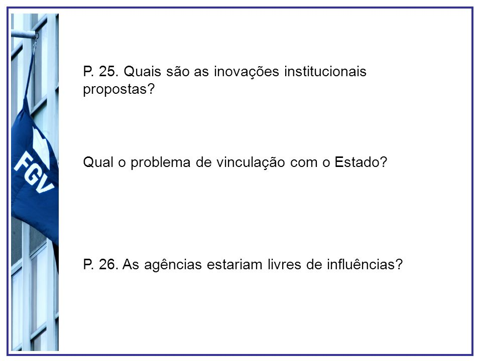P. 25. Quais são as inovações institucionais propostas? Qual o problema de vinculação com o Estado? P. 26. As agências estariam livres de influências?