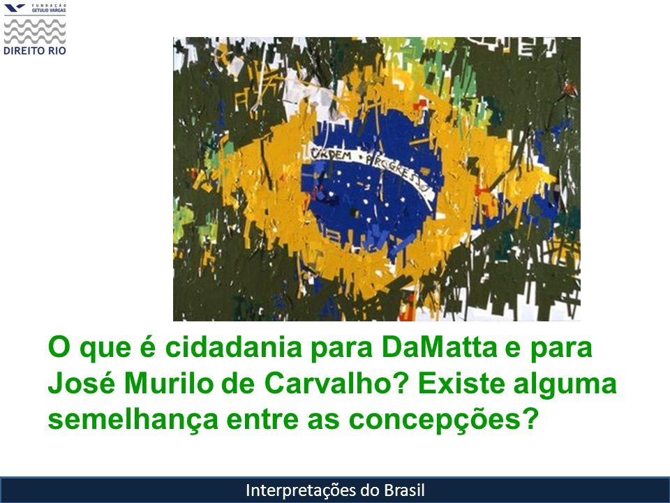 Interpretações do Brasil O que é cidadania para DaMatta e para José Murilo de Carvalho? Existe alguma semelhança entre as concepções?