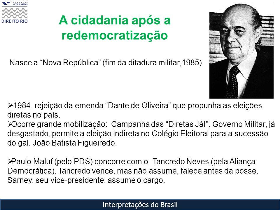 Interpretações do Brasil A cidadania após a redemocratização Nasce a Nova República (fim da ditadura militar,1985) 1984, rejeição da emenda Dante de O