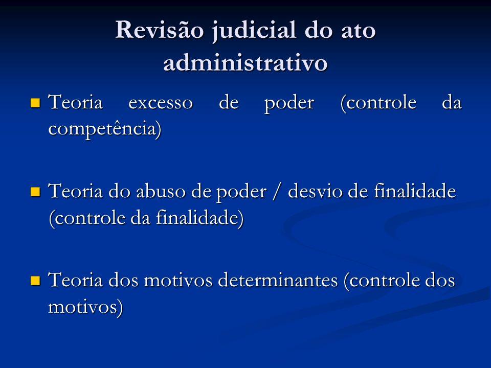 Revisão judicial do ato administrativo Teoria excesso de poder (controle da competência) Teoria excesso de poder (controle da competência) Teoria do abuso de poder / desvio de finalidade (controle da finalidade) Teoria do abuso de poder / desvio de finalidade (controle da finalidade) Teoria dos motivos determinantes (controle dos motivos) Teoria dos motivos determinantes (controle dos motivos)