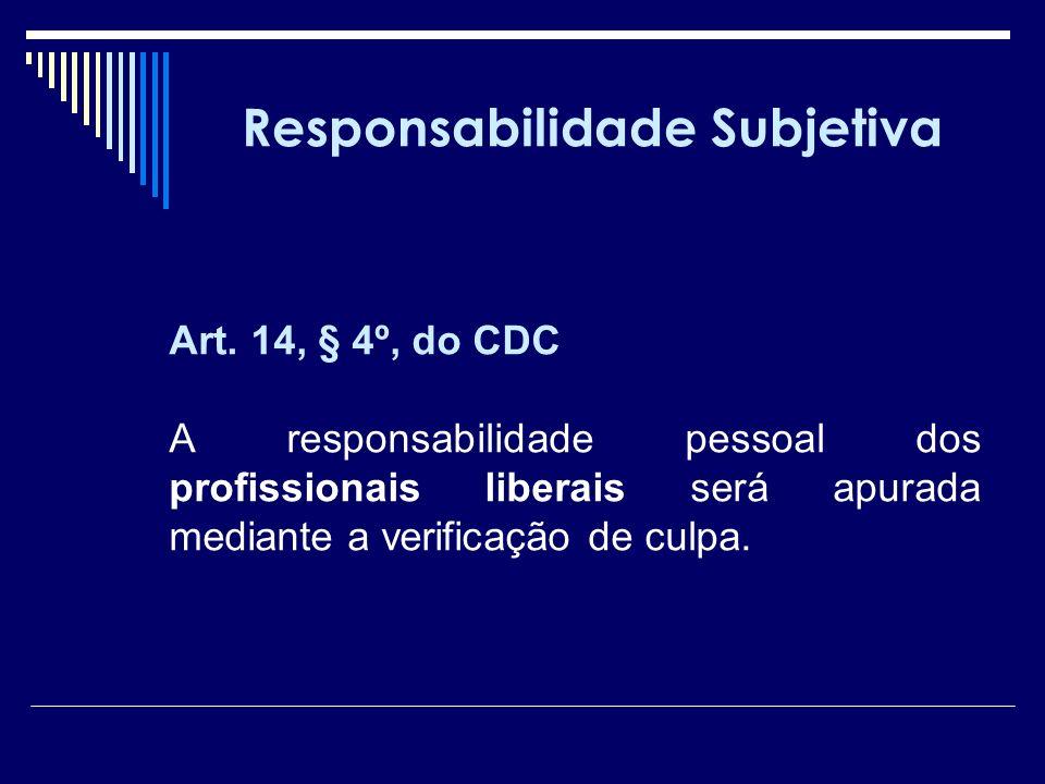 Responsabilidade Subjetiva Art. 14, § 4º, do CDC A responsabilidade pessoal dos profissionais liberais será apurada mediante a verificação de culpa.