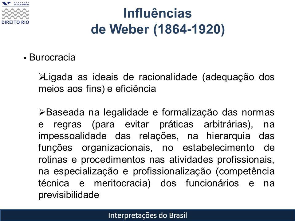 Interpretações do Brasil Influências de Weber (1864-1920) Burocracia Ligada as ideais de racionalidade (adequação dos meios aos fins) e eficiência Bas