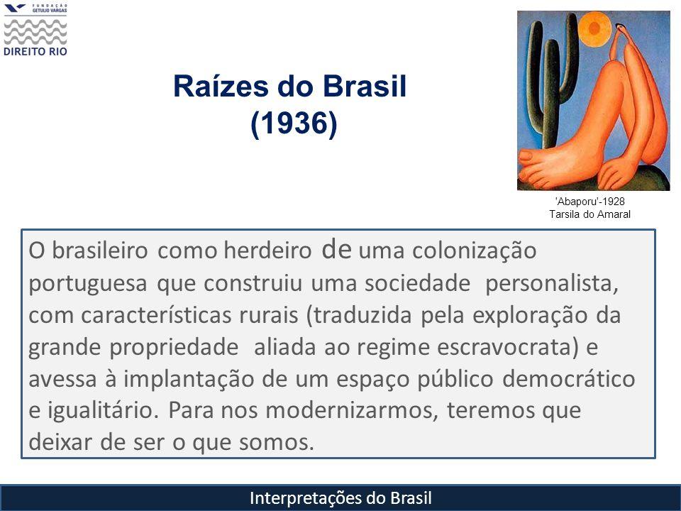 Interpretações do Brasil Raízes do Brasil (1936) 'Abaporu'-1928 Tarsila do Amaral O brasileiro como herdeiro de uma colonização portuguesa que constru