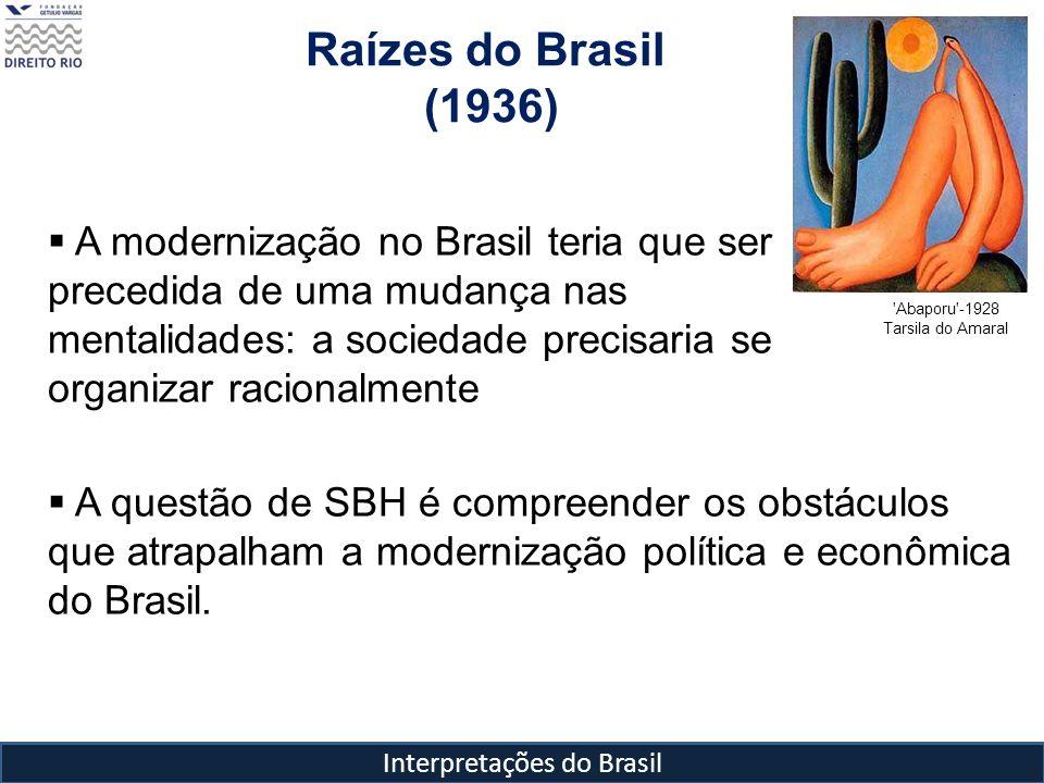 Interpretações do Brasil Raízes do Brasil (1936) 'Abaporu'-1928 Tarsila do Amaral A modernização no Brasil teria que ser precedida de uma mudança nas