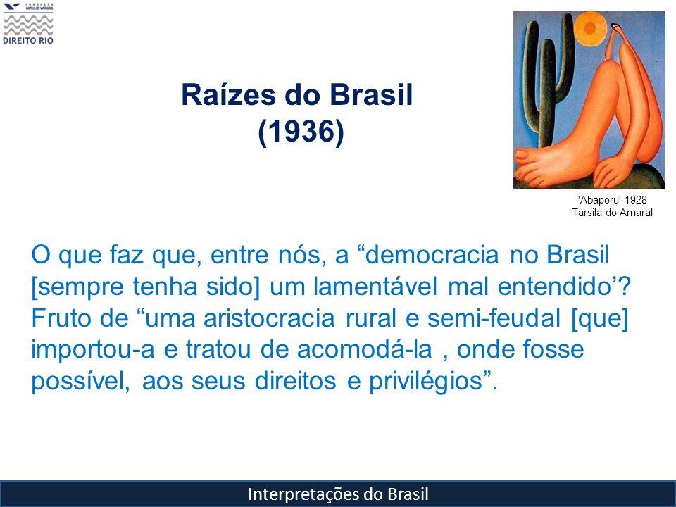 Interpretações do Brasil Raízes do Brasil (1936) 'Abaporu'-1928 Tarsila do Amaral O que faz que, entre nós, a democracia no Brasil [sempre tenha sido]