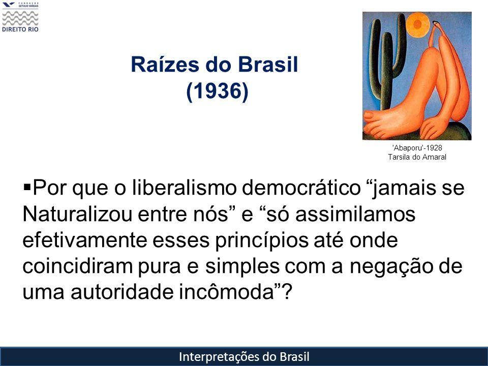 Interpretações do Brasil Raízes do Brasil (1936) 'Abaporu'-1928 Tarsila do Amaral Por que o liberalismo democrático jamais se Naturalizou entre nós e