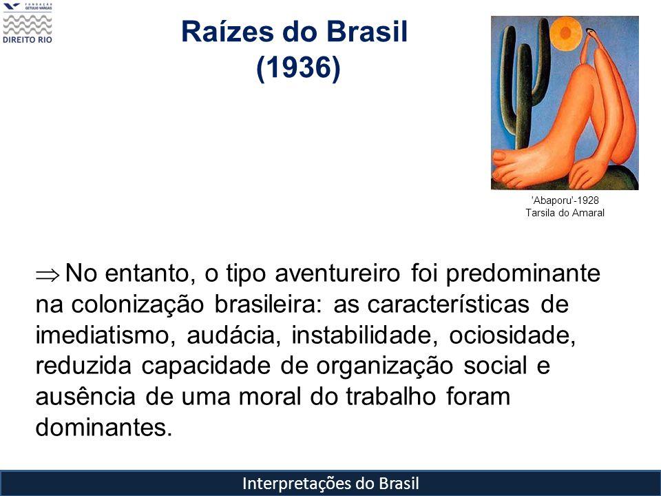 Interpretações do Brasil Raízes do Brasil (1936) 'Abaporu'-1928 Tarsila do Amaral No entanto, o tipo aventureiro foi predominante na colonização brasi