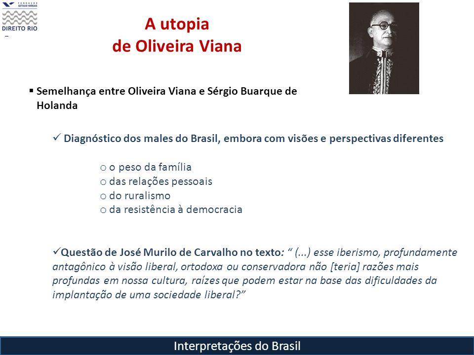 Interpretações do Brasil A utopia de Oliveira Viana Semelhança entre Oliveira Viana e Sérgio Buarque de Holanda Diagnóstico dos males do Brasil, embor